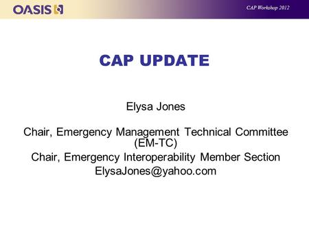 CAP UPDATE Elysa Jones Chair, Emergency Management Technical Committee (EM-TC) Chair, Emergency Interoperability Member Section CAP.