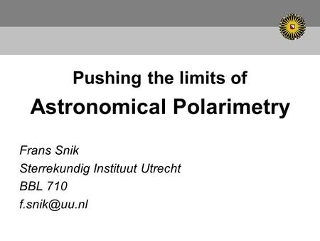 Pushing the limits of Astronomical Polarimetry Frans Snik Sterrekundig Instituut Utrecht BBL 710