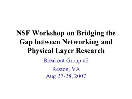NSF Workshop on Bridging the Gap between Networking and Physical Layer Research Breakout Group #2 Reston, VA Aug 27-28, 2007.