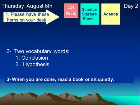 Thursday, August 6th Day 2 Science Starters Sheet 1. Please have these Items on your desk. AR Book 2- Two vocabulary words: 1. Conclusion 2. Hypothesis.