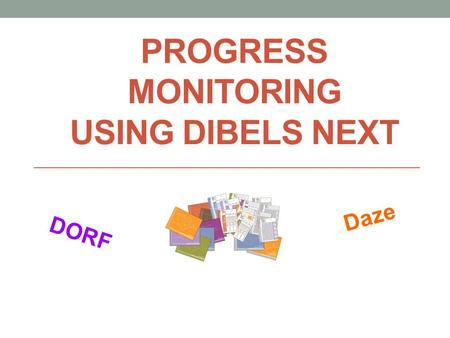 PROGRESS MONITORING USING DIBELS NEXT DORF Daze. KNOW: How to use DIBELS NEXT to progress monitor Administration and scoring directions for DORF and Daze.