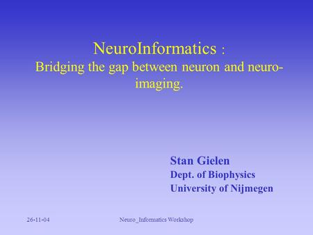 26-11-04Neuro_Informatics Workshop NeuroInformatics : Bridging the gap between neuron and neuro- imaging. Stan Gielen Dept. of Biophysics University of.