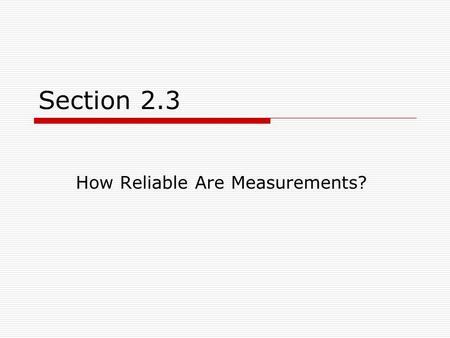 Section 2.3 How Reliable Are Measurements?. Objectives  Define and compare accuracy and precision.  Use significant figures and rounding to reflect.