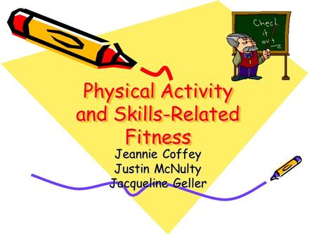 Physical Activity and Skills-Related Fitness Jeannie Coffey Justin McNulty Jacqueline Geller.
