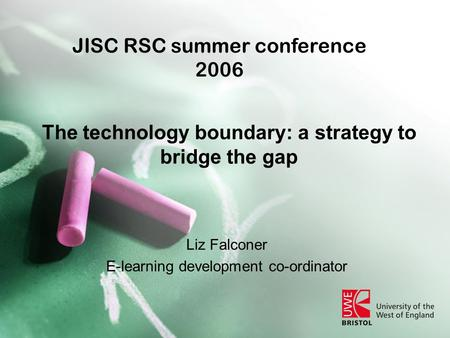 The technology boundary: a strategy to bridge the gap Liz Falconer E-learning development co-ordinator JISC RSC summer conference 2006.