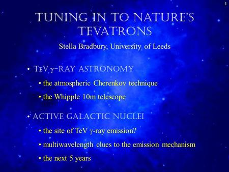 1 Tuning in to Nature's Tevatrons Stella Bradbury, University of Leeds T e V  -ray Astronomy the atmospheric Cherenkov technique the Whipple 10m telescope.