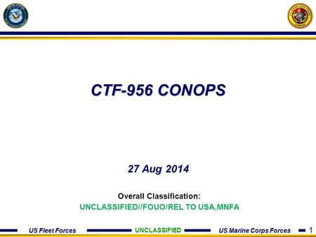 US Fleet Forces US Marine Corps Forces CTF-956 CONOPS 27 Aug 2014 UNCLASSIFIED Overall Classification: UNCLASSIFIED//FOUO/REL TO USA,MNFA 1.