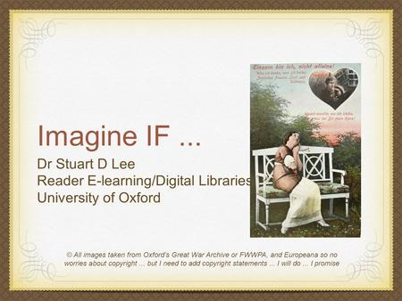 Imagine IF... Dr Stuart D Lee Reader E-learning/Digital Libraries University of Oxford © All images taken from Oxford's Great War Archive or FWWPA, and.
