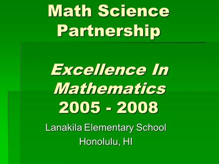 Math Science Partnership Excellence In Mathematics 2005 - 2008 Lanakila Elementary School Honolulu, HI.