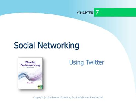 C HAPTER Social Networking Using Twitter 7 Copyright © 2014 Pearson Education, Inc. Publishing as Prentice Hall.