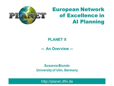 European Network of Excellence in AI Planning PLANET II -- An Overview -- Susanne Biundo University of Ulm, Germany.