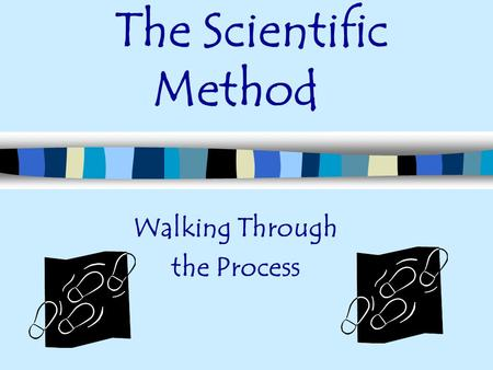 The Scientific Method Walking Through the Process.