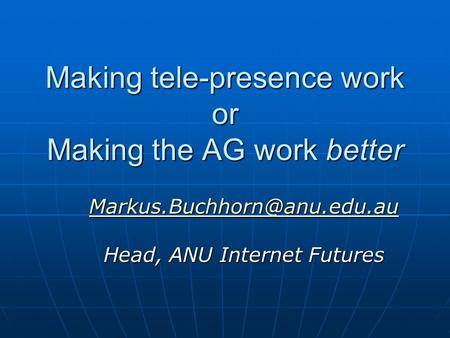 Making tele-presence work or Making the AG work better  Head, ANU Internet Futures