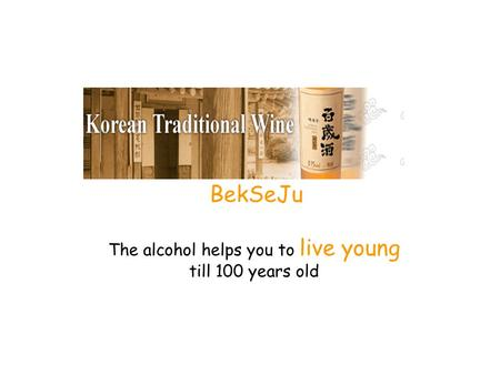 BekSeJu The alcohol helps you to live young till 100 years old.