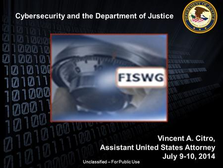 Cybersecurity and the Department of Justice Vincent A. Citro, Assistant United States Attorney July 9-10, 2014 Unclassified – For Public Use.