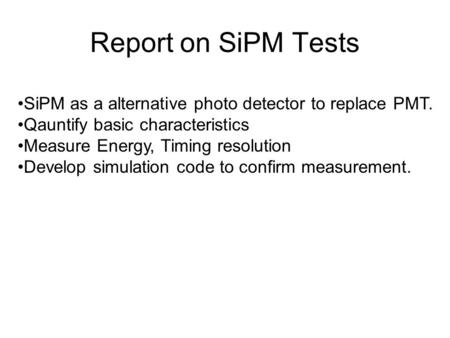 Report on SiPM Tests SiPM as a alternative photo detector to replace PMT. Qauntify basic characteristics Measure Energy, Timing resolution Develop simulation.
