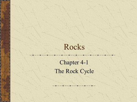 Rocks Chapter 4-1 The Rock Cycle. Rock – mixture of minerals, glass or organic matter. Granite: igneous rock Mica Plagioclase Orthoclase Horneblend quartz.