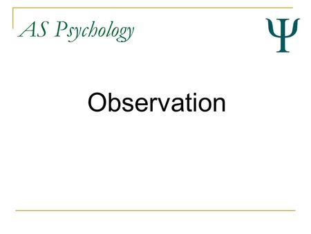 AS Psychology Observation. AS Psychology By the end of this lesson you should... Have an overview of observation as a research method Be able to describe.