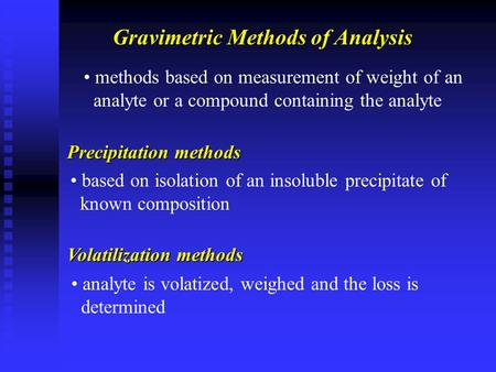 Gravimetric Methods of Analysis methods based on measurement of weight of an analyte or a compound containing the analyte Precipitation methods based on.