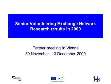 Senior Volunteering Exchange Network Research results in 2009 Partner meeting in Vienna 30 November – 3 December 2009.