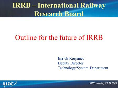 IRRB meeting, 21.11.2005 IRRB – International Railway Research Board Outline for the future of IRRB Imrich Korpanec Deputy Director Technology/System Department.