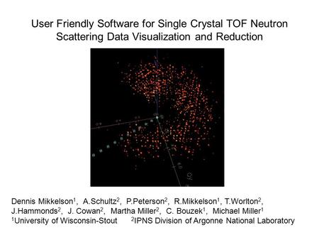 User Friendly Software for Single Crystal TOF Neutron Scattering Data Visualization and Reduction Dennis Mikkelson 1, A.Schultz 2, P.Peterson 2, R.Mikkelson.