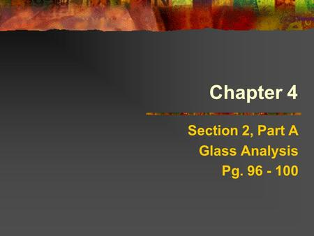 Chapter 4 Section 2, Part A Glass Analysis Pg. 96 - 100.