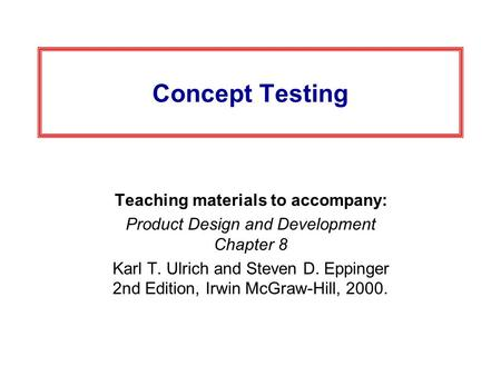 Concept Testing Teaching materials to accompany: Product Design and Development Chapter 8 Karl T. Ulrich and Steven D. Eppinger 2nd Edition, Irwin McGraw-Hill,