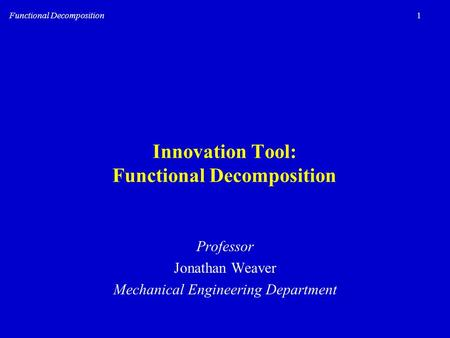 1Functional Decomposition Innovation Tool: Functional Decomposition Professor Jonathan Weaver Mechanical Engineering Department.