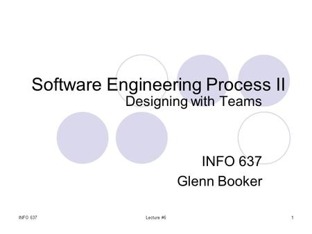 INFO 637Lecture #61 Software Engineering Process II Designing with Teams INFO 637 Glenn Booker.