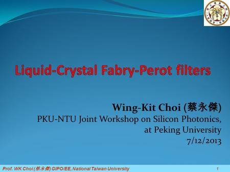 Prof. WK Choi ( 蔡永傑 ) GIPO/EE, National Taiwan University Wing-Kit Choi ( 蔡永傑 ) PKU-NTU Joint Workshop on Silicon Photonics, at Peking University 7/12/2013.