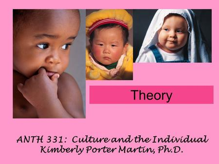 ANTH 331: Culture and the Individual Kimberly Porter Martin, Ph.D. Theory.