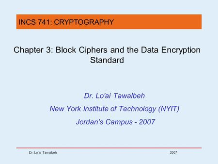 Dr. Lo'ai Tawalbeh 2007 Chapter 3: Block Ciphers and the Data Encryption Standard Dr. Lo'ai Tawalbeh New York Institute of Technology (NYIT) Jordan's Campus.