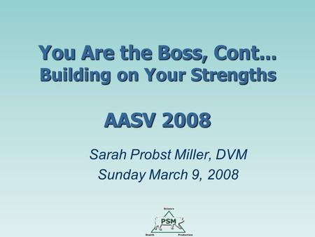 You Are the Boss, Cont... Building on Your Strengths AASV 2008 Sarah Probst Miller, DVM Sunday March 9, 2008.