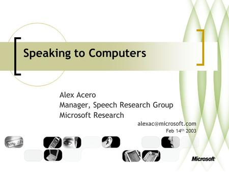 Speaking to Computers Alex Acero Manager, Speech Research Group Microsoft Research Feb 14 th 2003.