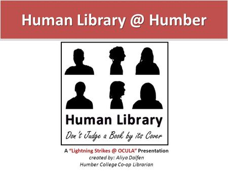 "Human Humber A ""Lightning OCULA"" Presentation created by: Aliya Dalfen Humber College Co-op Librarian."