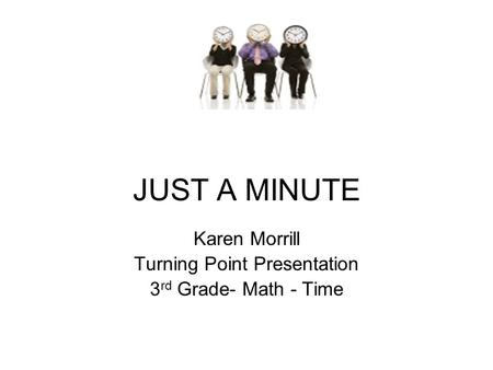 JUST A MINUTE Karen Morrill Turning Point Presentation 3 rd Grade- Math - Time.