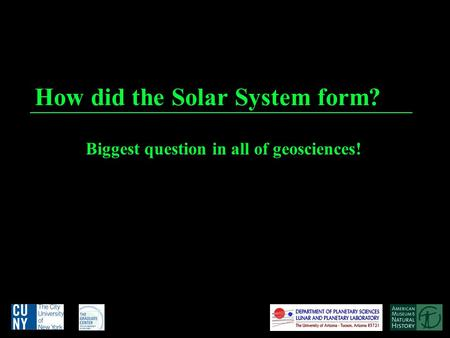 How did the Solar System form? Biggest question in all of geosciences!