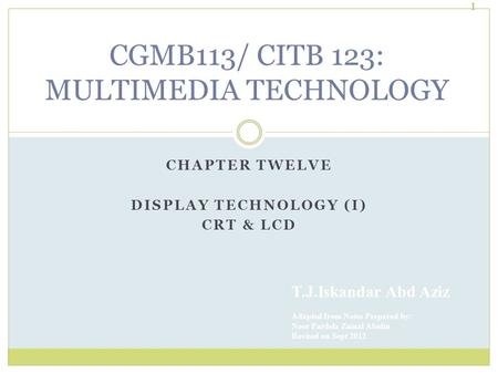 CHAPTER TWELVE DISPLAY TECHNOLOGY (I) CRT & LCD T.J.Iskandar Abd Aziz Adapted from Notes Prepared by: Noor Fardela Zainal Abidin Revised on Sept 2012 1.