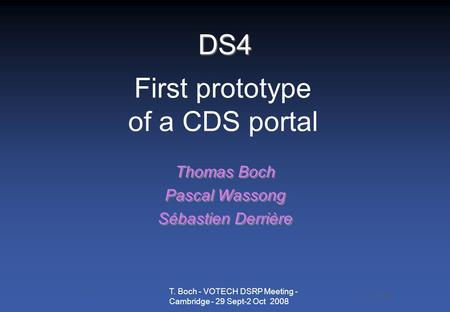 T. Boch - VOTECH DSRP Meeting - Cambridge - 29 Sept-2 Oct 2008 DS4 Thomas Boch Pascal Wassong Sébastien Derrière Thomas Boch Pascal Wassong Sébastien Derrière.