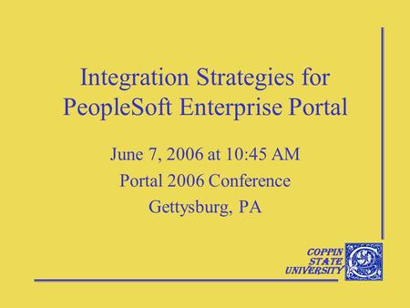 Coppin State University Integration Strategies for PeopleSoft Enterprise Portal June 7, 2006 at 10:45 AM Portal 2006 Conference Gettysburg, PA.