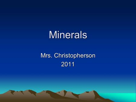 Minerals Mrs. Christopherson 2011. Properties of Minerals What is a mineral? –Naturally occurring –Inorganic –Solid –Crystal structure –Definite chemical.