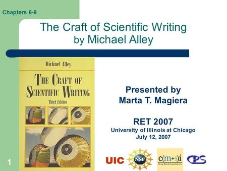 1 The Craft of Scientific Writing by Michael Alley Presented by Marta T. Magiera RET 2007 University of Illinois at Chicago July 12, 2007 Chapters 6-9.
