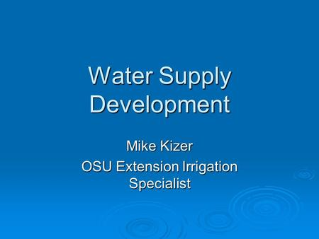 Water Supply Development Mike Kizer OSU Extension Irrigation Specialist.