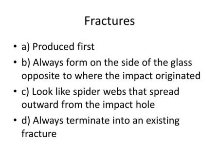 Fractures a) Produced first b) Always form on the side of the glass opposite to where the impact originated c) Look like spider webs that spread outward.