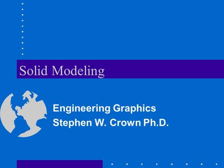 Solid Modeling Engineering Graphics Stephen W. Crown Ph.D.