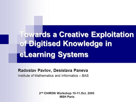 Towards a Creative Exploitation of Digitised Knowledge in eLearning Systems Radoslav Pavlov, Desislava Paneva Institute of Mathematics and Informatics.
