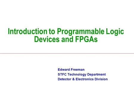 Introduction to Programmable Logic Devices and FPGAs Edward Freeman STFC Technology Department Detector & Electronics Division.