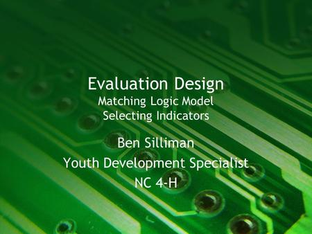 Evaluation Design Matching Logic Model Selecting Indicators Ben Silliman Youth Development Specialist NC 4-H.