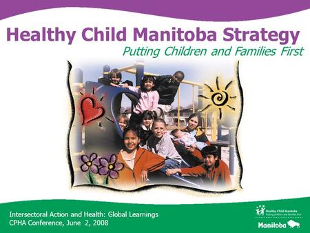 Intersectoral Action and Health: Global Learnings CPHA Conference, June 2, 2008 Healthy Child Manitoba Strategy Putting Children and Families First.